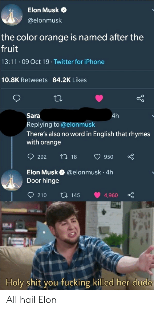 in english: Elon Musk  @elonmusk  the color orange is named after the  fruit  13:11 O9 Oct 19 Twitter for iPhone  10.8K Retweets 84.2K Likes  Sara  4h  Replying to @elonmusk  There's also no word in English that rhymes  with orange  t 18  292  950  Elon Musk  Door hinge  @elonmusk 4h  .  210  ti 145  4,960  Holy shit you fucking killed her dude All hail Elon