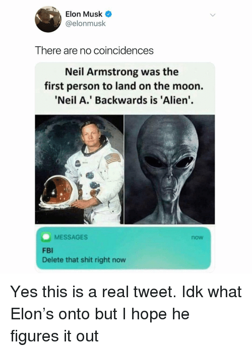 Fbi, Shit, and Neil Armstrong: Elon Musk  @elonmusk  There are no coincidences  Neil Armstrong was the  first person to land on the moon.  Neil A.' Backwards is 'Alien'.  MESSAGES  now  FBI  Delete that shit right now Yes this is a real tweet. Idk what Elon's onto but I hope he figures it out