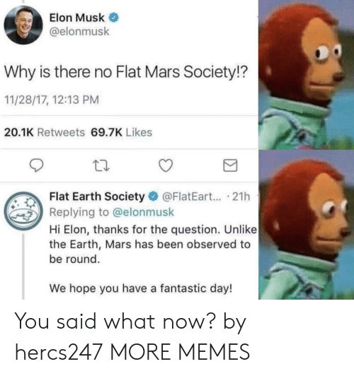 flat earth society: Elon Musk  @elonmusk  Why is there no Flat Mars Society!?  11/28/17, 12:13 PM  20.1K Retweets 69.7K Likes  Flat Earth Society @FlatEart... .21h  Replying to @elonmusk  Hi Elon, thanks for the question. Unlike  the Earth, Mars has been observed to  be round.  We hope you have a fantastic day! You said what now? by hercs247 MORE MEMES
