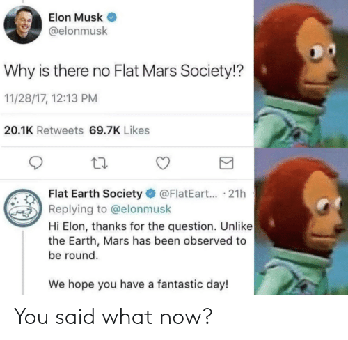 flat earth society: Elon Musk  @elonmusk  Why is there no Flat Mars Society!?  11/28/17, 12:13 PM  20.1K Retweets 69.7K Likes  Flat Earth Society @FlatEart... .21h  Replying to @elonmusk  Hi Elon, thanks for the question. Unlike  the Earth, Mars has been observed to  be round.  We hope you have a fantastic day! You said what now?