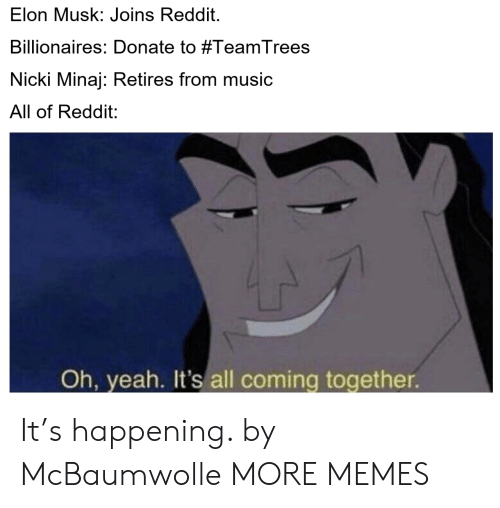 oh yeah: Elon Musk: Joins Reddit.  Billionaires: Donate to #TeamTrees  Nicki Minaj: Retires from music  All of Reddit:  Oh, yeah. It's all coming together It's happening. by McBaumwolle MORE MEMES