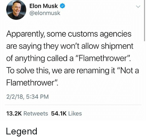 """flamethrower: Elon Musk O  @elonmusk  Apparently, some customs agencies  are saying they won't allow shipment  of anything called a """"Flamethrower"""".  To solve this, we are renaming it """"Not a  Flamethrower"""".  2/2/18, 5:34 PM  13.2K Retweets 54.1K Likes Legend"""