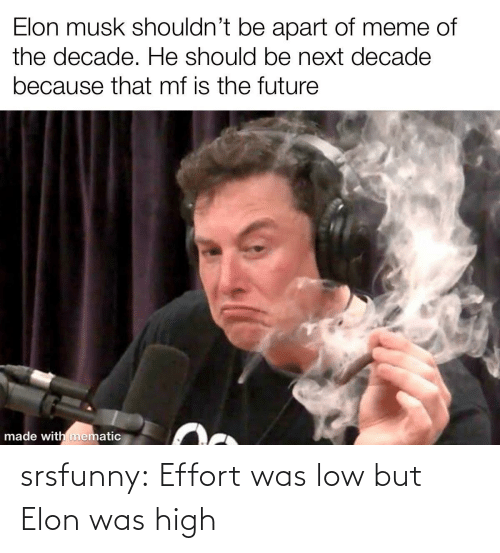 Shouldnt: Elon musk shouldn't be apart of meme of  the decade. He should be next decade  because that mf is the future  made with mematic srsfunny:  Effort was low but Elon was high