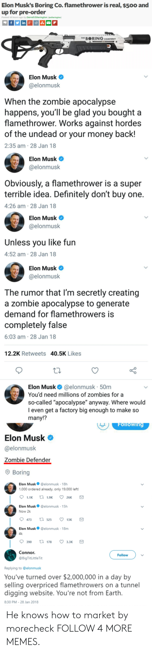 """flamethrower: Elon Musk's Boring Co. flamethrower is real, $500 and  up for pre-order  Darrell Etherington  THE BORING COMPANY  Elon Musk  @elonmusk  When the zombie apocalypse  happens, you'll be glad you bought a  flamethrower. Works against hordes  of the undead or your money back!  2:35 am 28 Jan 18  Elon Musk  @elonmusk  Obviously, a flamethrower is a super  terrible idea. Definitely don't buy one.  4:26 am-28 Jan 18  Elon Musk  @elonmusk  Unless you like fun  4:52 am-28 Jan 18  Elon Musk  @elonmusk  The rumor that I'm secretly creating  a zombie apocalypse to generate  demand for flamethrowers is  completely false  6:03 am-28 Jan 18  12.2K Retweets 40.5K Likes  Elon Musk  @elonmusk 50m  You'd need millions of zombies for a  so-called """"apocalypse"""" anyway. Where would  I even get a factory big enough to make so  many!?  Folfowing  Elon Musk  @elonmusk  Zombie Defender  Boring  Elon Musk @elonmusk 18h  1,000 ordered al ready, only 19.000 left!  t 1.9K  26K  1.1K  Elon Musk  @elonmusk 15h  Now 2k  473  t 525  13K  Elon Musk@elonmusk 18m  4k  390  ti 178  3.зк  Connor.  Follow  @BigTitLittle Tit  Replying to @elonmusk  You've turned over $2,000,000 in a day by  selling overpriced flamethrowers on a tunnel  digging website. You're not from Earth.  8:30 PM - 28 Jan 2018 He knows how to market by morecheck FOLLOW 4 MORE MEMES."""