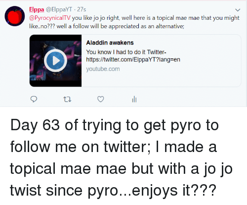 Aladdin, Twitter, and youtube.com: Elppa @ElppaYT-27s  @PyrocynicalTV you like jo jo right, well here is a topical mae mae that you might  like.no??? well a follow will be appreciated as an alternative;  Aladdin awakens  You know I had to do it Twitter-  https://twitter.com/ElppaYT?lang-en  youtube.com  t0