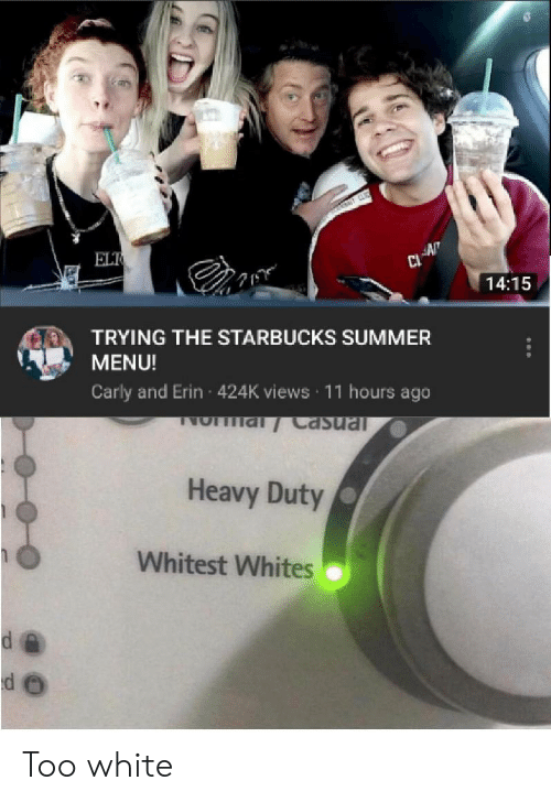 Whites: ELT  AN  14:15  TRYING THE STARBUCKS SUMMER  MENU!  Carly and Erin 424K views 11 hours ago  NO al Casual  Heavy Duty  Whitest Whites Too white