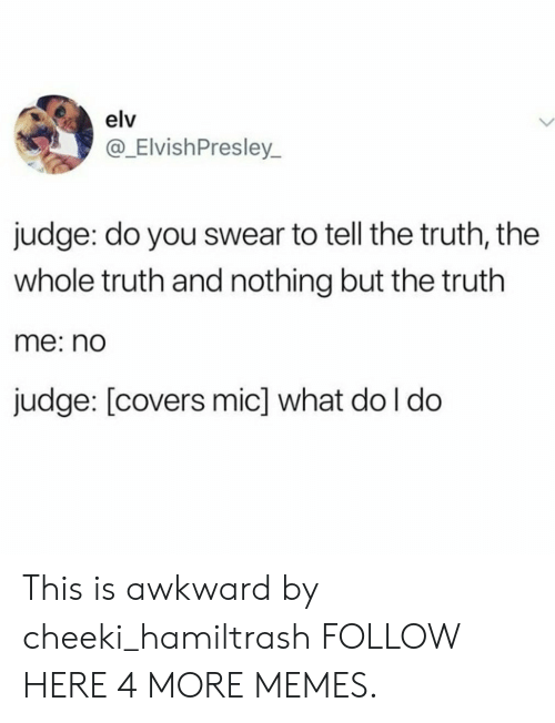 This Is Awkward: elv  @_ElvishPresley_  judge: do you swear to tell the truth, the  whole truth and nothing but the truth  me: nd  judge: [covers mic] what do l do This is awkward by cheeki_hamiltrash FOLLOW HERE 4 MORE MEMES.