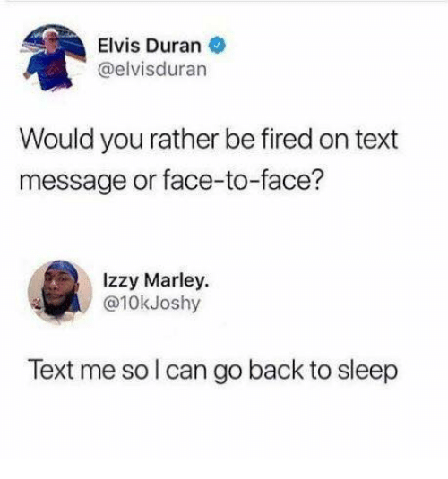 Would You Rather, Text, and Sleep: Elvis Duran  @elvisduran  Would you rather be fired on text  message or face-to-face?  Izzy Marley  @10kJoshy  Text me so l can go back to sleep