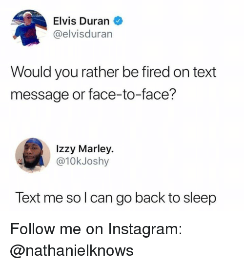 Instagram, Memes, and Would You Rather: Elvis Duran  @elvisduran  Would you rather be fired on text  message or face-to-face?  Izzy Marley.  @10kJoshy  Text me so l can go back to sleep Follow me on Instagram: @nathanielknows