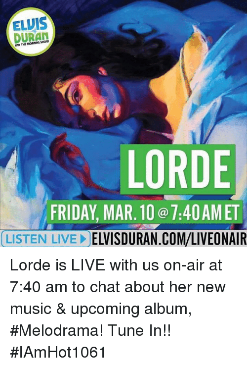 Friday, Lorde, and Memes: ELVIS  DURAN  LORDE  FRIDAY, MAR 10 7:40AM ET  LISTEN LIVE!  ELVISDURAN.COM/LIVEONAIR Lorde is LIVE with us on-air at 7:40 am to chat about her new music & upcoming album, #Melodrama! Tune In!! #IAmHot1061