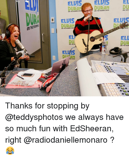 Memes, 🤖, and Elvis: ELVIS EL  ELVIS  ELDIS  TRAN AND THE MORNING SHO  AND THE MORNING SHOW  ELVIS  DURAN  AND THE MORNING SHO  EL  AND THE m  ELMS  L MING SHOW  AND THE  ELUI  eHow  ELL  AND THE MORN Thanks for stopping by @teddysphotos we always have so much fun with EdSheeran, right @radiodaniellemonaro ? 😂