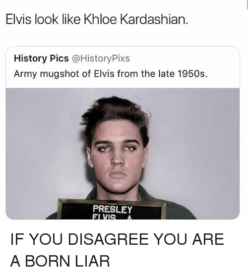 Khloe Kardashian: Elvis look like Khloe Kardashian.  History Pics @HistoryPixs  Army mugshot of Elvis from the late 1950s  PRESLEY IF YOU DISAGREE YOU ARE A BORN LIAR
