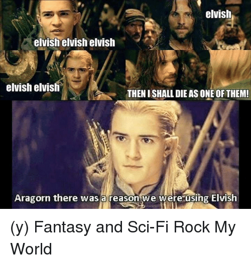 Aragorn: elvish  elvish elvish elvish  elvish elvish  THENISHALL DIE AS ONE OF THEM!  Aragorn there was a reason we were using Elvish (y) Fantasy and Sci-Fi Rock My World