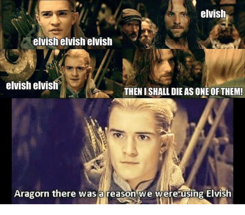 Aragorn: elvish  elvish elvish elvish  elvish elvish  THENISHALL DIE AS ONE OF THEM!  Aragorn there was a reason we were using Elvish