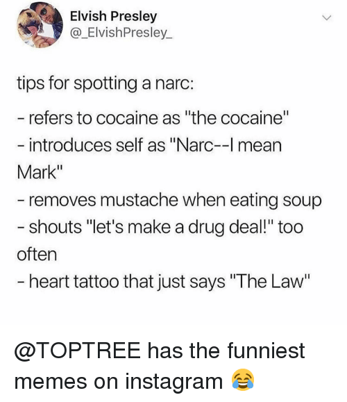 "The Funniest Memes: Elvish Presley  @_ElvishPresley  tips for spotting a narc:  refers to cocaine as ""the cocaine""  introduces self as ""Narc-l mean  Mark""  removes mustache when eating soup  shouts ""let's make a drug deal!"" too  often  heart tattoo that just says ""The Law @TOPTREE has the funniest memes on instagram 😂"
