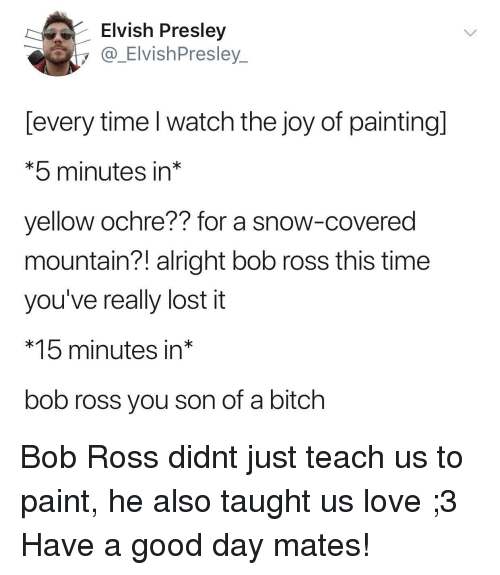 Bitch, Love, and Lost: Elvish Presley  y @ ElvishPresley  [every time l watch the joy of paintingl  *5 minutes in*  yellow ochre?? for a snow-covered  mountain?! alright bob ross this time  you've really lost it  *15 minutes in*  bob ross you son of a bitch Bob Ross didnt just teach us to paint, he also taught us love ;3 Have a good day mates!