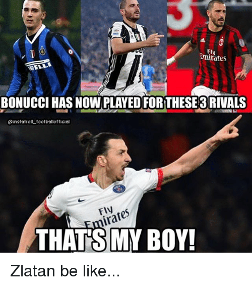 Be Like, Memes, and Rivals: Ely  mirates  BONUCCI HAS NOW PLAYED FORTHESE 3 RIVALS  ainstatrolt.footballofficial  FlV  at  THAT'S MY BOY! Zlatan be like...