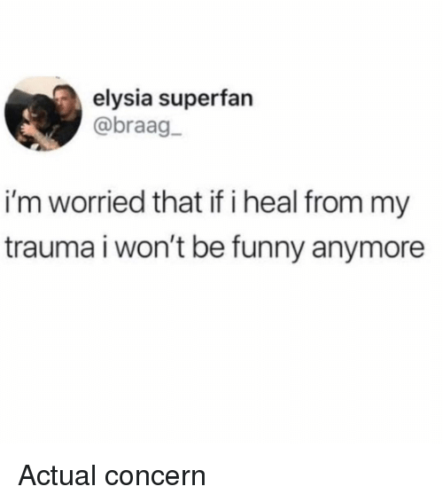 Elysia: elysia superfan  @braag  i'm worried that if i heal from my  trauma i won't be funny anymore Actual concern