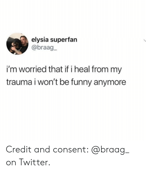 Elysia: elysia superfan  @braag-  i'm worried that if i heal from my  trauma i won't be funny anymore Credit and consent: @braag_ on Twitter.
