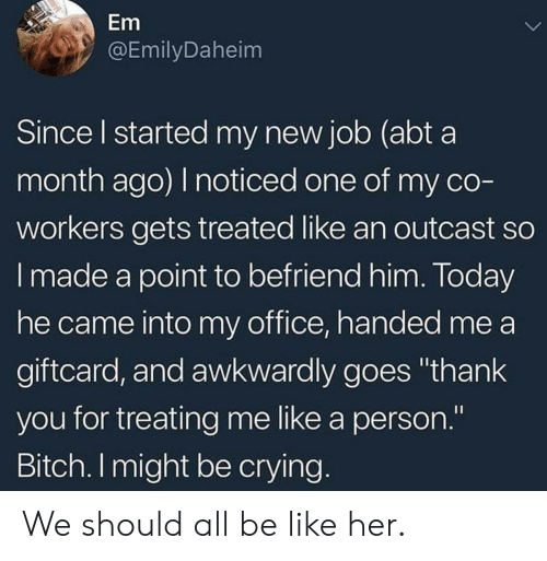 """awkwardly: Em  @EmilyDaheim  Since l started my new job (abt a  month ago) I noticed one of my co  workers gets treated like an outcast so  I made a point to befriend him. Today  he came into my office, handed me a  giftcard, and awkwardly goes """"thank  you for treating me like a person.""""  Bitch. I might be crying We should all be like her."""