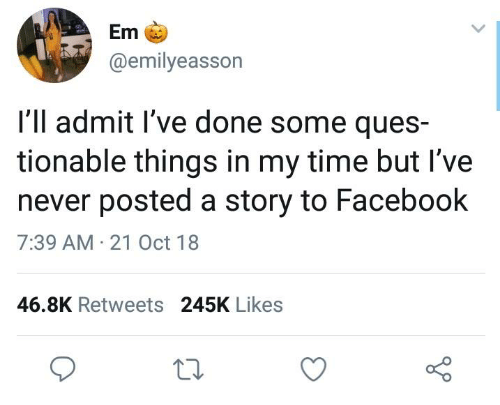 ques: Em  @emilyeasson  I'll admit l've done some ques-  tionable things in my time but I've  never posted a story to Facebook  7:39 AM 21 Oct 18  46.8K Retweets 245K Likes