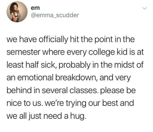 Emotional Breakdown: em  @emma_scudder  we have officially hit the point in the  semester where every college kid is at  least half sick, probably in the midst of  an emotional breakdown, and very  behind in several classes. please be  nice to us. we're trying our best and  we all just need a hug.