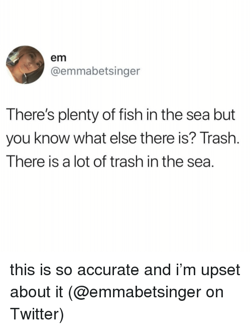 Memes, Trash, and Twitter: em  @emmabetsinger  There's plenty of fish in the sea but  you know what else there is? Trash  There is a lot of trash in the sea. this is so accurate and i'm upset about it (@emmabetsinger on Twitter)