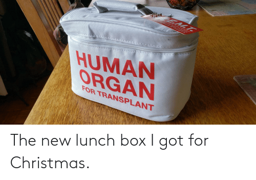 for christmas: EM.T.  HUMAN  ORGAN  FOR TRANSPLANT The new lunch box I got for Christmas.