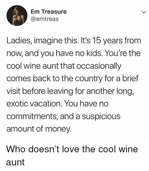 Love, Memes, and Money: Em Treasure  @emtreas  Ladies, imagine this. It's 15 years from  now, and you have no kids. You're the  cool wine aunt that occasionally  comes back to the country for a brief  visit before leaving for another long,  exotic vacation. You have no  commitments, and a suspicious  amount of money. Who doesn't love the cool wine aunt