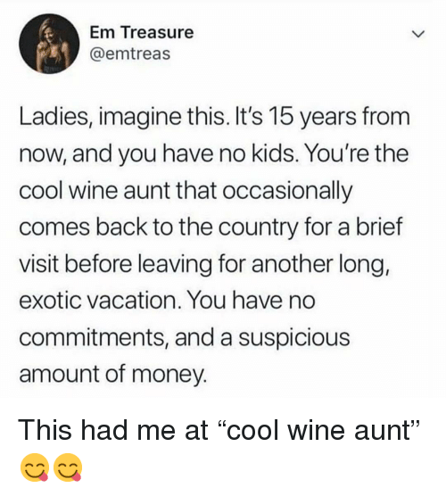 "Memes, Money, and Wine: Em Treasure  @emtreas  Ladies, imagine this. It's 15 years from  now, and you have no kids. You're the  cool wine aunt that occasionally  comes back to the country for a brief  visit before leaving for another long,  exotic vacation. You have no  commitments, and a suspicious  amount of money This had me at ""cool wine aunt"" 😋😋"