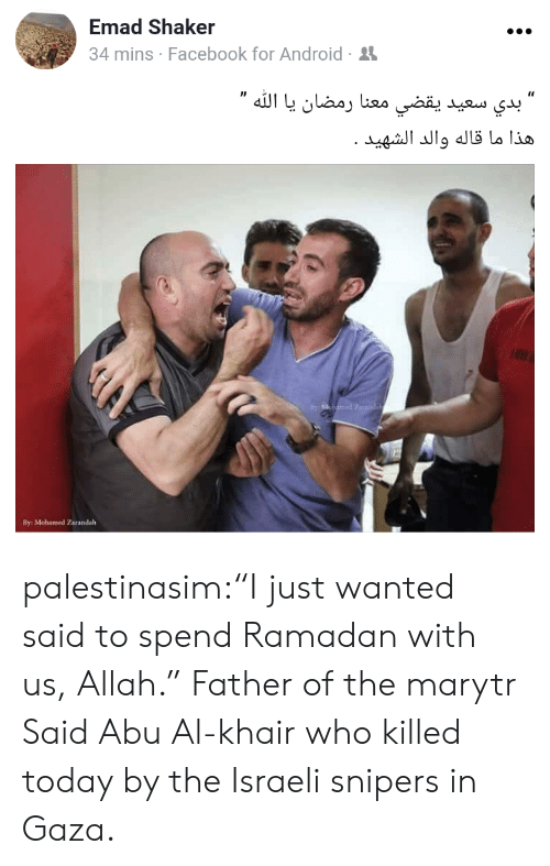 "abu: Emad Shaker  4 mins Facebook for Android-  By: Mohamed Zarandalh palestinasim:""I just wanted said to spend Ramadan with us, Allah.""  Father of the marytr Said Abu Al-khair who killed today by the Israeli snipers in Gaza."