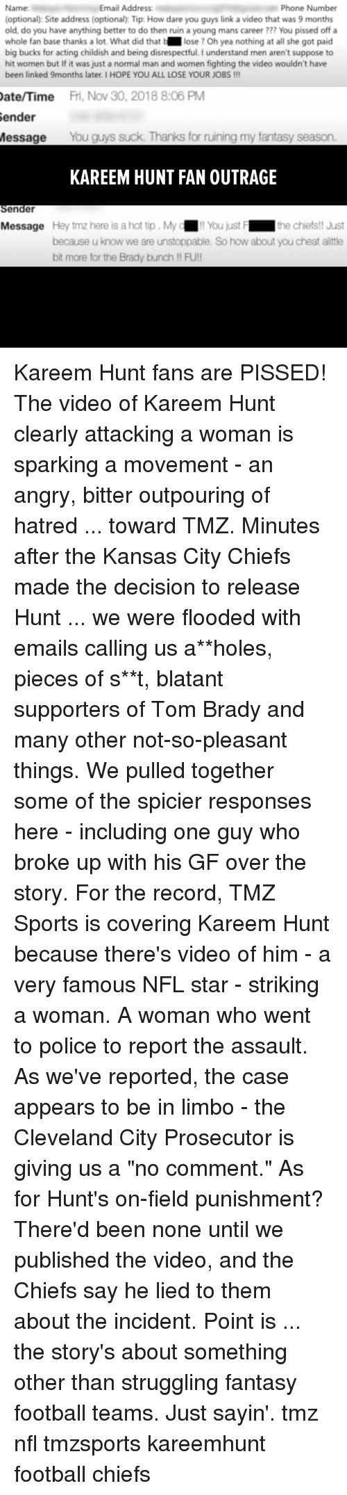 "tmz sports: Email Address  Phone Number  Name:  (optional): Site address (optional): Tip: How dare you guys link a video that was 9 months  old, do you have anything better to do then ruin a young mans career ??? You pissed off a  whole fan base thanks a lot. What did that b lose ? Oh yea nothing at all she got paid  big bucks for acting childish and being disrespectful.I understand men aren't suppose to  hit women but If it was just a normal man and women fighting the video wouldn't have  been linked 9months later. I HOPE YOU ALL LOSE YOUR JOBS!!  ate/Time  Fri, Nov 30, 2018 8:06 PM  ender  Message You guys suck. Thanks for ruining my fantasy season.  KAREEM HUNT FAN OUTRAGE  Sender  Message Hey tmz here is a hot tip. My  !! You just F  the chiets!! Just  because u know we are unstoppable. So how about you cheat allttle  bit more for the Brady bunch !! FU! Kareem Hunt fans are PISSED! The video of Kareem Hunt clearly attacking a woman is sparking a movement - an angry, bitter outpouring of hatred ... toward TMZ. Minutes after the Kansas City Chiefs made the decision to release Hunt ... we were flooded with emails calling us a**holes, pieces of s**t, blatant supporters of Tom Brady and many other not-so-pleasant things. We pulled together some of the spicier responses here - including one guy who broke up with his GF over the story. For the record, TMZ Sports is covering Kareem Hunt because there's video of him - a very famous NFL star - striking a woman. A woman who went to police to report the assault. As we've reported, the case appears to be in limbo - the Cleveland City Prosecutor is giving us a ""no comment."" As for Hunt's on-field punishment? There'd been none until we published the video, and the Chiefs say he lied to them about the incident. Point is ... the story's about something other than struggling fantasy football teams. Just sayin'. tmz nfl tmzsports kareemhunt football chiefs"