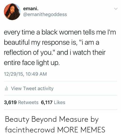 """Activity: emani.  @emanithegoddess  every time a black women tells me l'm  beautiful my response is, """"i am a  reflection of you."""" and i watch their  entire face light up.  12/29/15, 10:49 AM  ili View Tweet activity  3,619 Retweets 6,117 Likes Beauty Beyond Measure by facinthecrowd MORE MEMES"""