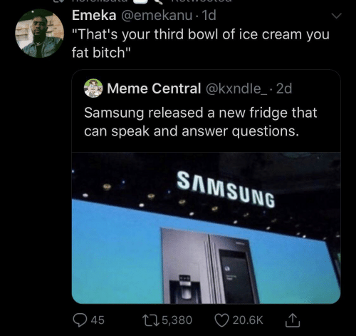 """Ice Cream: Emeka @emekanu · 1d  """"That's your third bowl of ice cream you  fat bitch""""  Meme Central @kxndle_ · 2d  Samsung released a new fridge that  can speak and answer questions.  SAMSUNG  20.6K  275,380  45"""