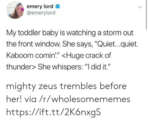 "Zeus: emery lord  @emerylord  My toddler baby is watching a storm out  the front window. She says, ""Quiet...quiet.  Kaboom comin!"" <Huge crack of  thunder> She whispers: ""I did it."" mighty zeus trembles before her! via /r/wholesomememes https://ift.tt/2K6nxgS"