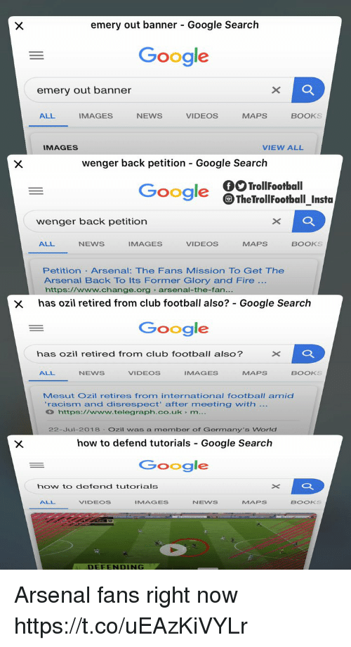 Arsenal, Books, and Club: emery out banner - Google Search  Google  emery out banner  ALL  IMAGES  NEWS  VIDEOS  MAPS  BOOKS  IMAGES  VIEW ALL  wenger back petition Google Search  Google TheTrollFootball_Insta  wenger back petition  ALL  NEWS  IMAGES  VIDEOS  MAPS  BOOKS  Petition Arsenal: The Fans Mission TO Get The  Arsenal Back To Its Former Glory and Fire  https://www.change.org arsenal-the-fan  x has ozil retired from club football also? Google Search  Google  has ozil retired from club football also?  ALL  NEWS  VIDEOS  IMAGES  MAPS  BOOKS  Mesut Ozil retires from international football amid  racism and disrespect' after meeting with  https://www.telegraph.co.uk m  22-Jul-2018 Ozil was a member of Germany's World  how to defend tutorials Google Search  Google  how to defend tutorials  ALL  VIDEOS  IMAGES  NEWS  MAPs  BOOKS  DEFENDING Arsenal fans right now https://t.co/uEAzKiVYLr