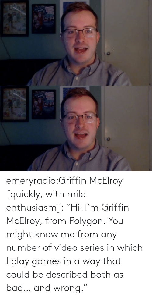 "Both: emeryradio:Griffin McElroy [quickly; with mild enthusiasm]: ""Hi! I'm Griffin McElroy, from Polygon. You might know me from any number of video series in which I play games in a way that could be described both as bad… and wrong."""