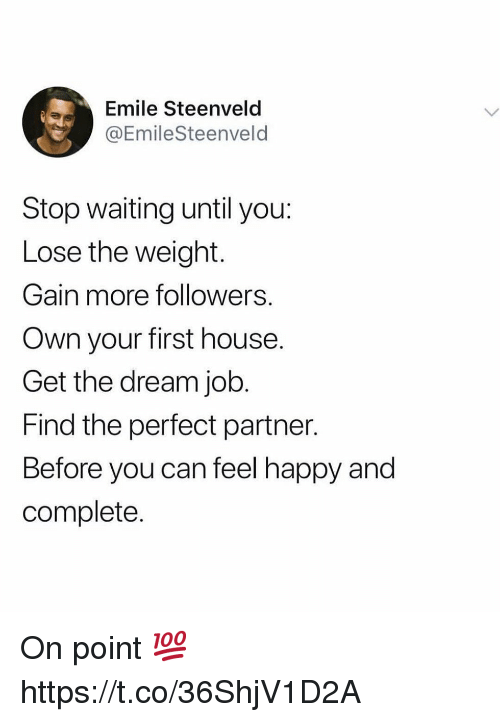 Happy, House, and Waiting...: Emile Steenveld  @EmileSteenveld  Stop waiting until you:  Lose the weight.  Gain more followers.  Own your first house.  Get the dream job.  Find the perfect partner.  Before you can feel happy and  complete. On point 💯 https://t.co/36ShjV1D2A