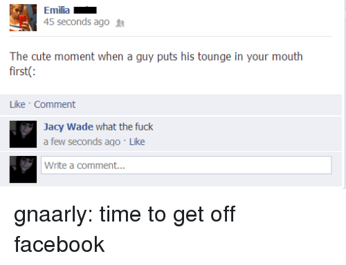 Cute, Facebook, and Tumblr: Emilia  45 seconds ago  The cute moment when a guy puts his tounge in your mouth  first(:  Like Comment  Jacy Wade what the fuck  a few seconds ago Like  Write a comment... gnaarly:  time to get off facebook