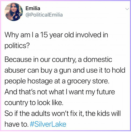 Future, Memes, and Politics: Emilia  @PoliticalEmilia  Why aml a 15 year old involved in  politics?  Because in our country, a domestic  abuser can buy a gun and use it to hold  people hostage at a grocery store.  And that's not what l want my future  country to look like.  So if the adults won't fix it, the kids will  have to.