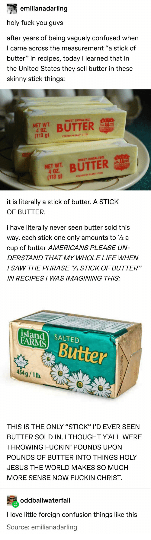 "measurement: emilianadarling  holy fuck you guys  after years of being vaguely confused when  I came across the measurement ""a stick of  butter"" in recipes, today I learned that in  the United States they sell butter in these  skinny stick things:  USDA  SWEET (UNSALTED)  NET WT  4 OZ.  (113 g)  BUTTER  PACKED BY PLANT 27-031  NE  USDA  AA  SWEET (UNSALTED)  NET WT BUTTER  4 OZ  (113 g)  PACKED BY PLANT 27-031  it is literally a stick of butter. A STICK  OF BUTTER.  i have literally  never seen butter sold this  way. each stick one  only amounts to 2 a  cup of butter AMERICANS PLEASE UN-  DERSTAND THAT MY WHOLE LIFE WHEN  I SAW THE PHRASE ""A STICK OF BUTTER""  IN RECIPESI WAS IMAGINING THIS:  island SALTED  FARMS  Butter  454g/1 lb.  THIS IS THE ONLY ""STICK"" I'D EVER SEEN  BUTTER SOLD IN. I THOUGHT Y'ALL WERE  THROWING FUCKIN' POUNDS UPON  POUNDS OF BUTTER INTO THINGS HOLY  JESUS THE WORLD MAKES SO MUCH  MORE SENSE NOW FUCKIN CHRIST  oddballwaterfall  I love little foreign confusion things like this  Source: emilianadarling"