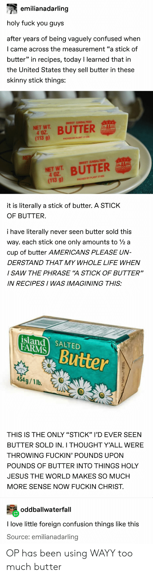"measurement: emilianadarling  holy fuck you guys  after years of being vaguely confused when  I came across the measurement ""a stick of  butter"" in recipes, today I learned that in  the United States they sell butter in these  skinny stick things:  SWEET (UNSALTED)  USDA  NET WT  4 OZ.  (113 g)  BUTTER  PACKED BY PLANT 27-031  NE  USDA  SWEET (UNSALTED)  NET WT BUTTER  4 OZ  (113 g)  PACKED BY PLANT 27-031  it is literally a stick of butter. A STICK  OF BUTTER.  i have literally  never seen butter sold this  way. each stick one  only amounts to /2 a  cup of butter AMERICANS PLEASE UN-  DERSTAND THAT MY WHOLE LIFE WHEN  / SAW THE PHRASE ""A STICK OF BUTTER""  IN RECIPESI WAS IMAGINING THIS:  island SALTED  FARMS  Butter  454g/1 lb.  THIS IS THE ONLY ""STICK"" l'D EVER SEEN  BUTTER SOLD IN. I THOUGHT Y'ALL WERE  THROWING FUCKIN' POUNDS UPON  POUNDS OF BUTTER INTO THINGS HOLY  JESUS THE WORLD MAKES SO MUCH  MORE SENSE NOW FUCKIN CHRIST.  oddballwaterfall  I love little foreign confusion things like this  Source: emilianadarling OP has been using WAYY too much butter"