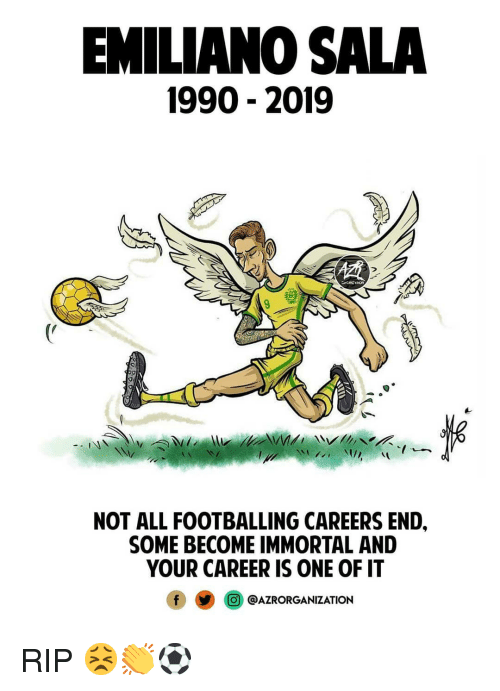 Memes, 🤖, and One: EMILIANO SALA  1990 - 2019  NOT ALL FOOTBALLING CAREERS END,  SOME BECOME IMMORTAL AND  YOUR CAREER IS ONE OF IT  @j @AZRORGANIZATION RIP 😣👏⚽️