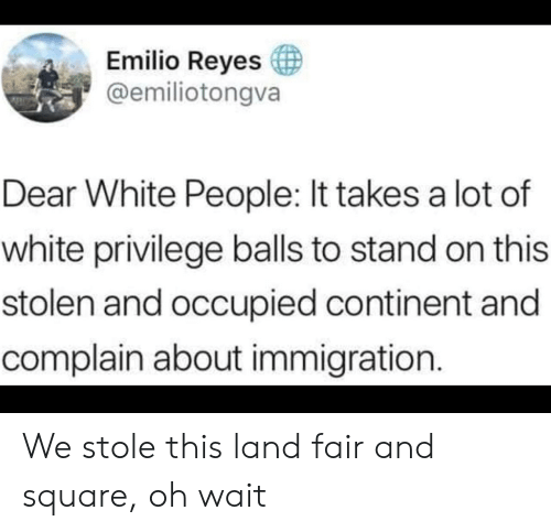 White People, Immigration, and Square: Emilio Reyes  @emiliotongva  Dear White People: It takes a lot of  white privilege balls to stand on this  stolen and occupied continent and  complain about immigration. We stole this land fair and square, oh wait