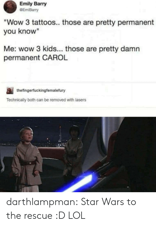 "carol: Emily Barry  GEmiBarry  ""Wow 3 tattoos.. those are pretty permanent  you know""  Me: wow 3 kids... those are pretty damn  permanent CAROL  thefingerfuckingfemalefury  Technically both can be removed with lasers darthlampman:  Star Wars to the rescue :D LOL"