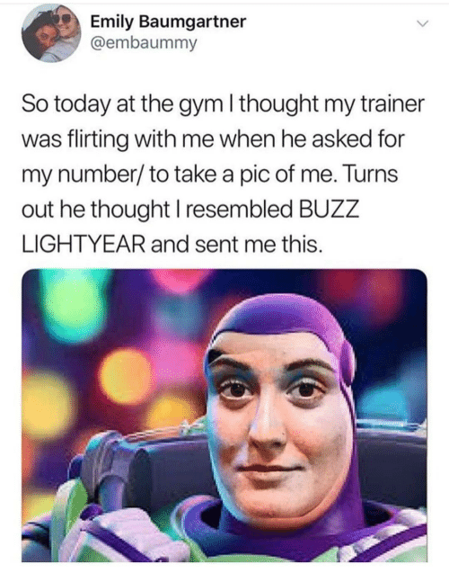 Gym: Emily Baumgartner  @embaummy  So today at the gym I thought my trainer  was flirting with me when he asked for  my number/to take a pic of me. Turns  out he thought I resembled BUZZ  LIGHTYEAR and sent me this.