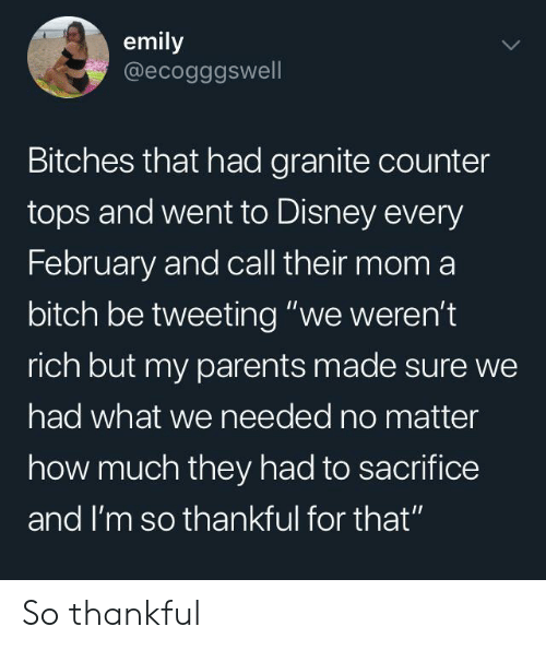 "tweeting: emily  @ecogggswell  Bitches that had granite counter  tops and went to Disney every  February and call their mom a  bitch be tweeting ""we weren't  rich but my parents made sure we  had what we needed no matter  how much they had to sacrifice  and I'm so thankful for that"" So thankful"