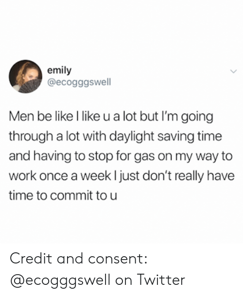 tou: emily  @ecogggswell  Men be like l like u a lot but I'm going  through a lot with daylight saving time  and having to stop for gas on my way to  work once a week ljust don't really have  time to commit tou Credit and consent: @ecogggswell on Twitter