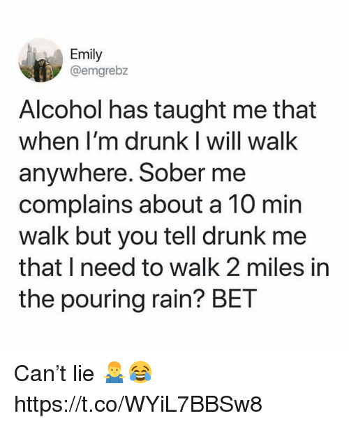 Drunk, Alcohol, and Rain: Emily  @emgrebz  Alcohol has taught me that  when I'm drunk I will walk  anywhere. Sober me  complains about a 10 min  walk but you tell drunk me  that I need to walk 2 miles in  the pouring rain? BET Can't lie 🤷‍♂️😂 https://t.co/WYiL7BBSw8