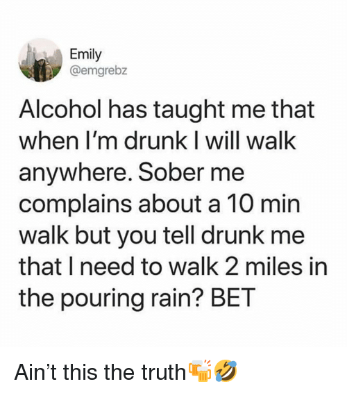 Drunk, Alcohol, and Rain: Emily  @emgrebz  Alcohol has taught me that  when I'm drunk I will walk  anywhere. Sober me  complains about a 10 min  walk but you tell drunk me  that I need to walk 2 miles in  the pouring rain? BET Ain't this the truth🍻🤣